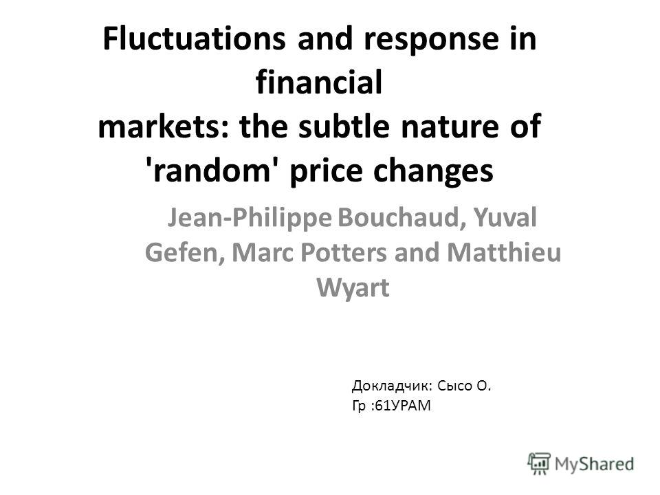 Fluctuations and response in financial markets: the subtle nature of 'random' price changes Jean-Philippe Bouchaud, Yuval Gefen, Marc Potters and Matthieu Wyart Докладчик: Сысо О. Гр :61УРАМ