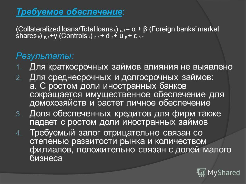 Требуемое обеспечение: (Collateralized loans/Total loans k ) p, t = α + β (Foreign banks market shares k ) p, t +γ (Controls k ) p, t + d t + u p + ε p, t Результаты: 1. Для краткосрочных займов влияния не выявлено 2. Для среднесрочных и долгосрочных