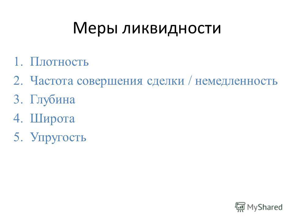 Меры ликвидности 1.Плотность 2.Частота совершения сделки / немедленность 3.Глубина 4.Широта 5.Упругость