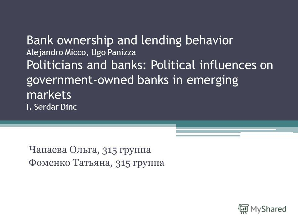 Bank ownership and lending behavior Alejandro Micco, Ugo Panizza Politicians and banks: Political influences on government-owned banks in emerging markets I. Serdar Dinc Чапаева Ольга, 315 группа Фоменко Татьяна, 315 группа