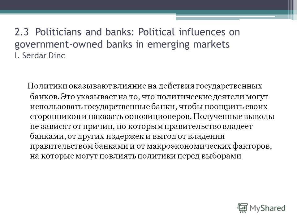 2.3 Politicians and banks: Political influences on government-owned banks in emerging markets I. Serdar Dinc Политики оказывают влияние на действия государственных банков. Это указывает на то, что политические деятели могут использовать государственн