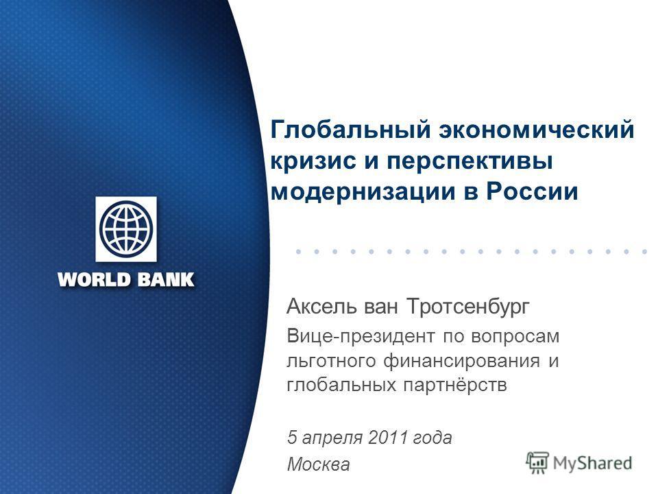Глобальный экономический кризис и перспективы модернизации в России Аксель ван Тротсенбург Вице-президент по вопросам льготного финансирования и глобальных партнёрств 5 апреля 2011 года Москва