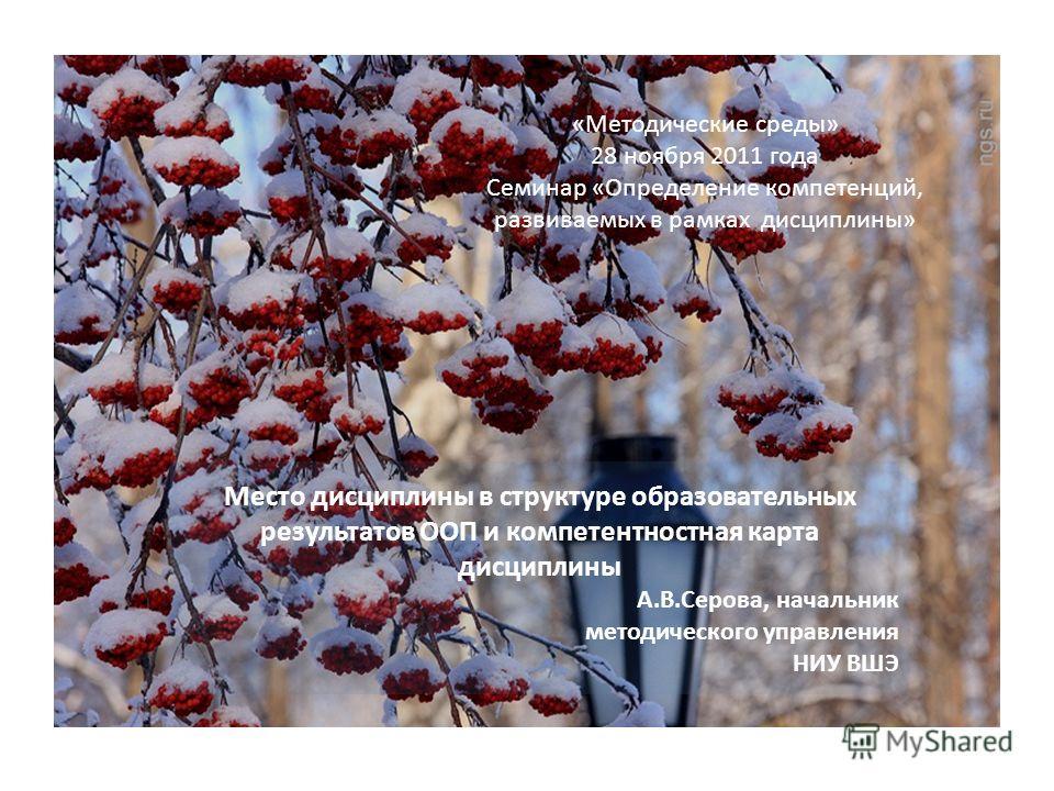 «Методические среды» 28 ноября 2011 года Семинар «Определение компетенций, развиваемых в рамках дисциплины» Место дисциплины в структуре образовательных результатов ООП и компетентностная карта дисциплины А.В.Серова, начальник методического управлени