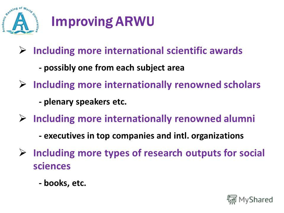 Improving ARWU Including more international scientific awards - possibly one from each subject area Including more internationally renowned scholars - plenary speakers etc. Including more internationally renowned alumni - executives in top companies