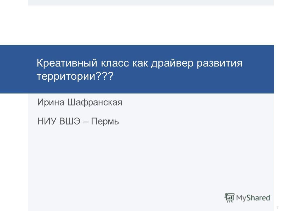 Креативный класс как драйвер развития территории??? Ирина Шафранская НИУ ВШЭ – Пермь 1