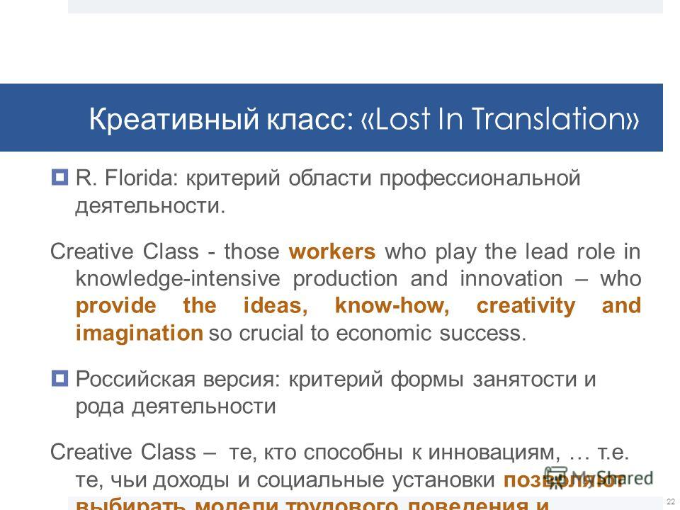 Креативный класс : «Lost In Translation» R. Florida: критерий области профессиональной деятельности. Creative Class - those workers who play the lead role in knowledge-intensive production and innovation – who provide the ideas, know-how, creativity