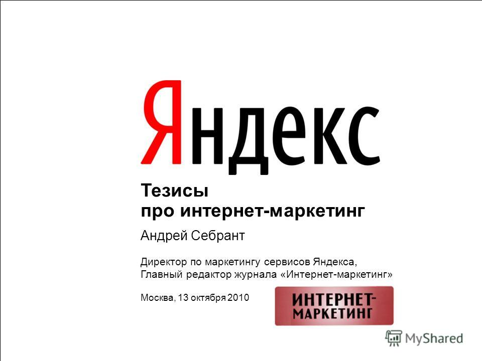 1 Тезисы про интернет-маркетинг Андрей Себрант Директор по маркетингу сервисов Яндекса, Главный редактор журнала «Интернет-маркетинг» Москва, 13 октября 2010