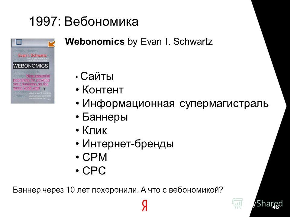 48 1997: Вебономика Webonomics by Evan I. Schwartz Сайты Контент Информационная супермагистраль Баннеры Клик Интернет-бренды CPM CPC Баннер через 10 лет похоронили. А что с вебономикой?