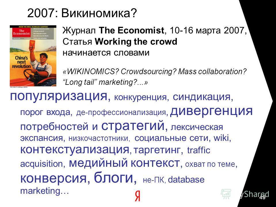 49 2007: Викиномика? популяризация, конкуренция, синдикация, порог входа, де-профессионализация, дивергенция потребностей и стратегий, лексическая экспансия, низкочастотники, социальные сети, wiki, контекстуализация, таргетинг, traffic acquisition, м