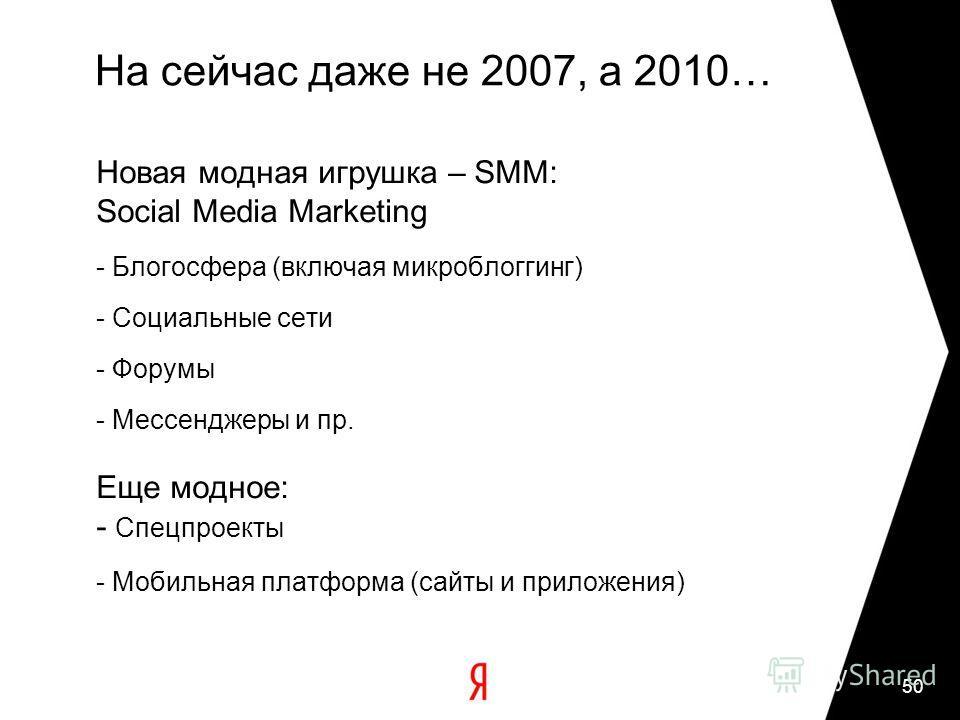 50 На сейчас даже не 2007, а 2010… Новая модная игрушка – SMM: Social Media Marketing - Блогосфера (включая микроблоггинг) - Социальные сети - Форумы - Мессенджеры и пр. Еще модное: - Спецпроекты - Мобильная платформа (сайты и приложения)