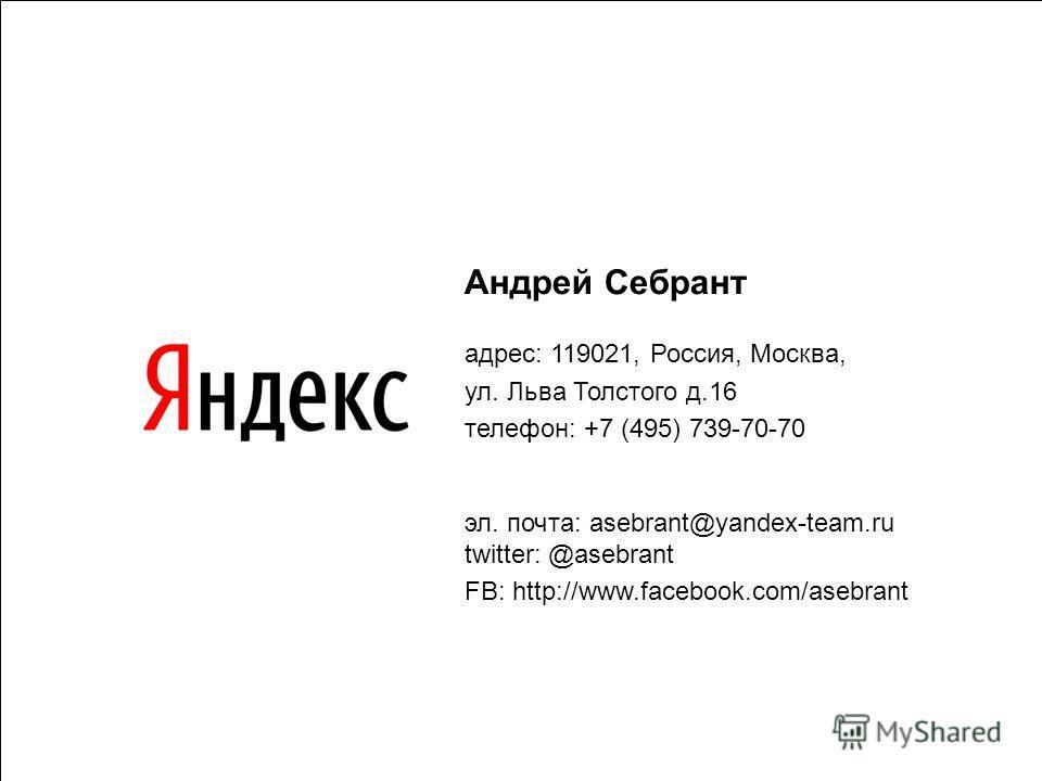 64 Андрей Себрант адрес: 119021, Россия, Москва, ул. Льва Толстого д.16 телефон: +7 (495) 739-70-70 эл. почта: asebrant@yandex-team.ru twitter: @asebrant FB: http://www.facebook.com/asebrant