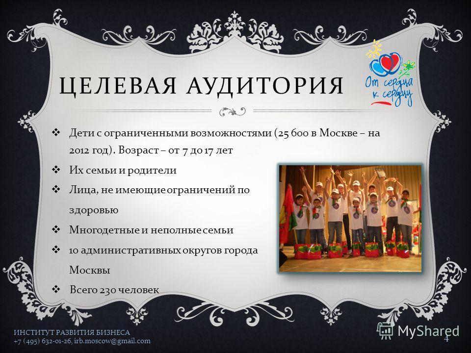 ЦЕЛЕВАЯ АУДИТОРИЯ Дети с ограниченными возможностями (25 600 в Москве – на 2012 год ). Возраст – от 7 до 17 лет Их семьи и родители Лица, не имеющие ограничений по здоровью Многодетные и неполные семьи 10 административных округов города Москвы Всего