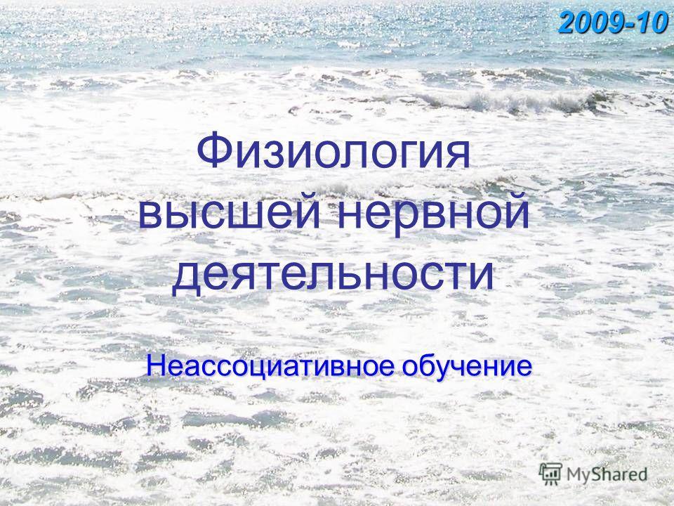 Физиология высшей нервной деятельности Неассоциативное обучение 2009-10