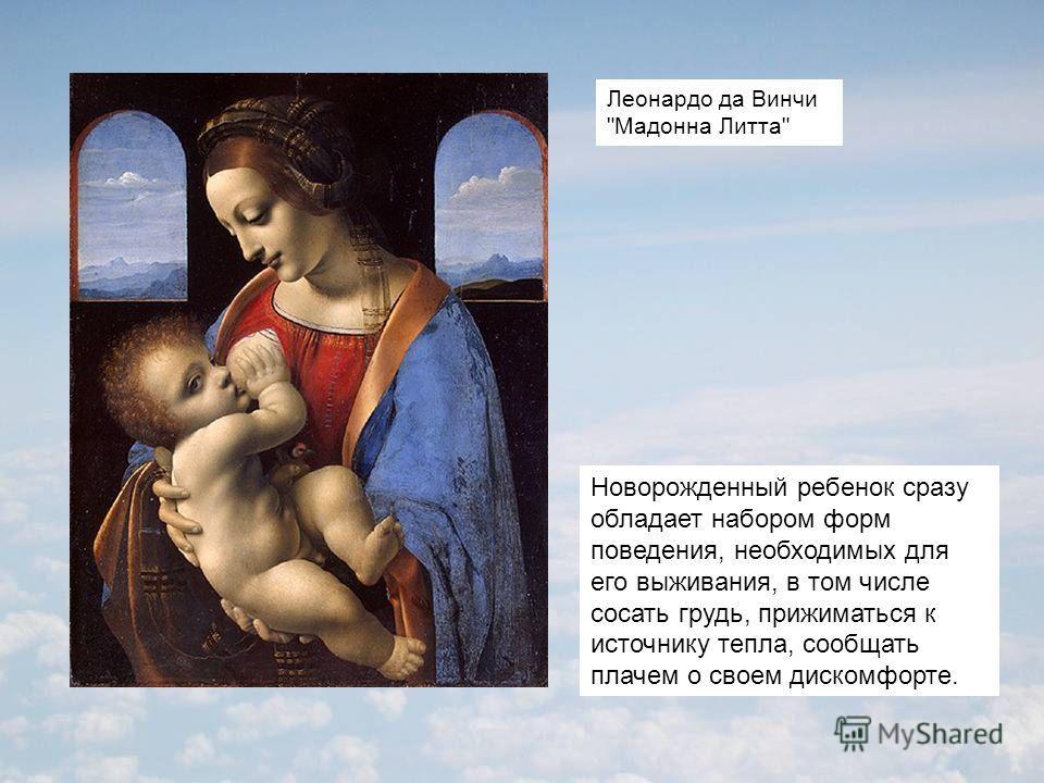 Новорожденный ребенок сразу обладает набором форм поведения, необходимых для его выживания, в том числе сосать грудь, прижиматься к источнику тепла, сообщать плачем о своем дискомфорте. Леонардо да Винчи Мадонна Литта