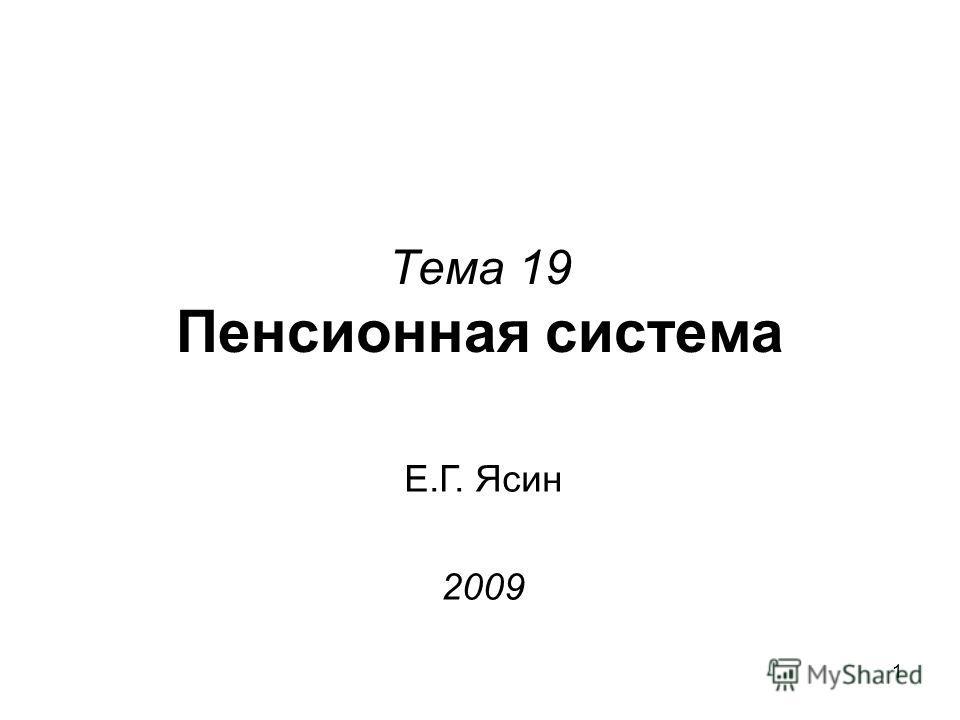 1 Тема 19 Пенсионная система Е.Г. Ясин 2009