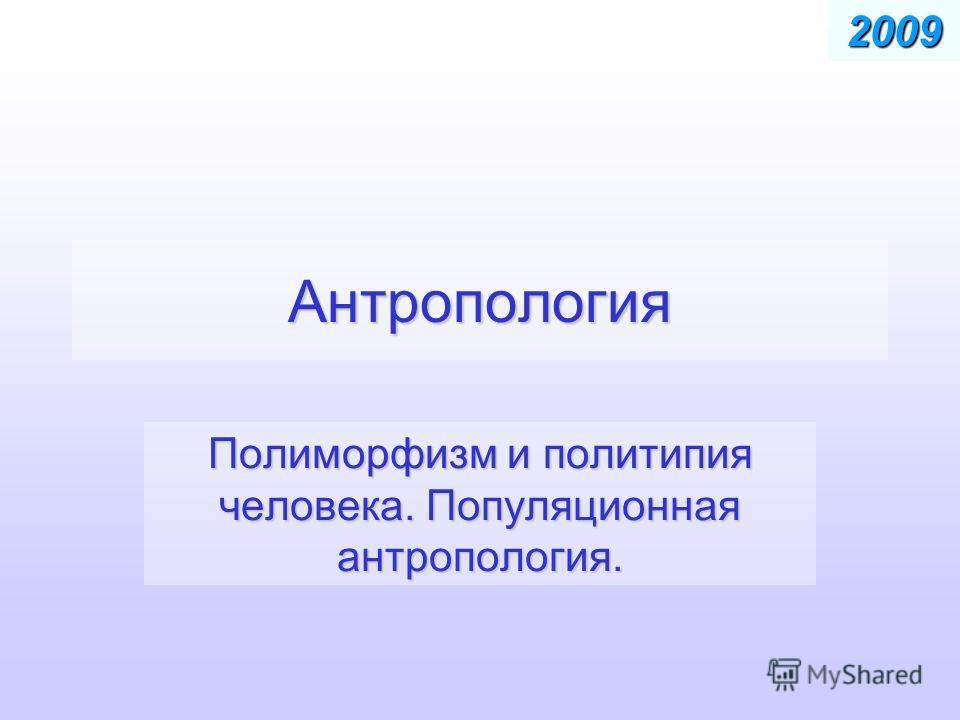 Антропология Полиморфизм и политипия человека. Популяционная антропология. 2009