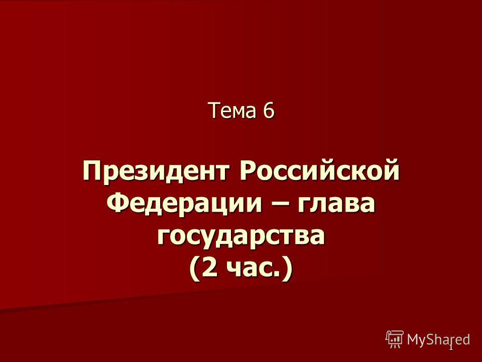 1 Тема 6 Президент Российской Федерации – глава государства (2 час.)