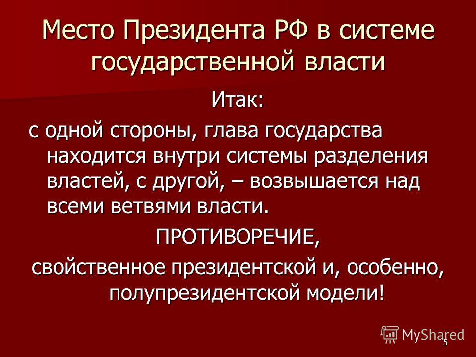 5 Место Президента РФ в системе государственной власти Итак: с одной стороны, глава государства находится внутри системы разделения властей, с другой, – возвышается над всеми ветвями власти. ПРОТИВОРЕЧИЕ, свойственное президентской и, особенно, полуп