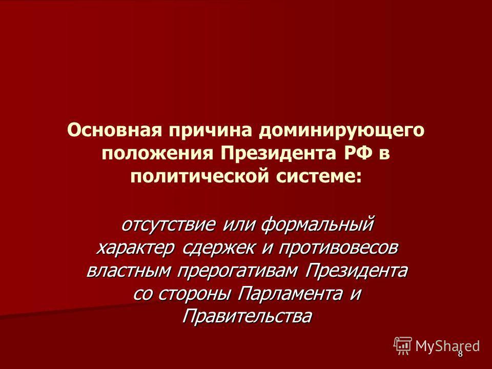 8 Основная причина доминирующего положения Президента РФ в политической системе: отсутствие или формальный характер сдержек и противовесов властным прерогативам Президента со стороны Парламента и Правительства