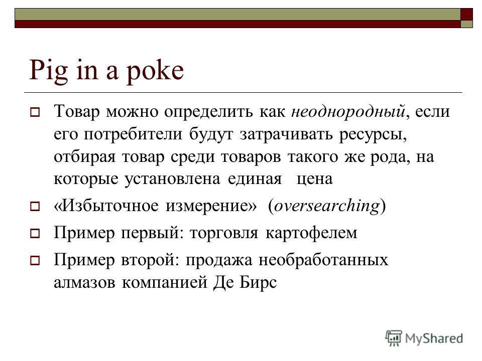 Pig in a poke Товар можно определить как неоднородный, если его потребители будут затрачивать ресурсы, отбирая товар среди товаров такого же рода, на которые установлена единая цена «Избыточное измерение» (oversearching) Пример первый: торговля карто