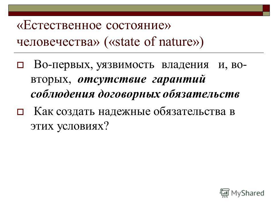 «Естественное состояние» человечества» («state of nature») Во-первых, уязвимость владения и, во- вторых, отсутствие гарантий соблюдения договорных обязательств Как создать надежные обязательства в этих условиях?
