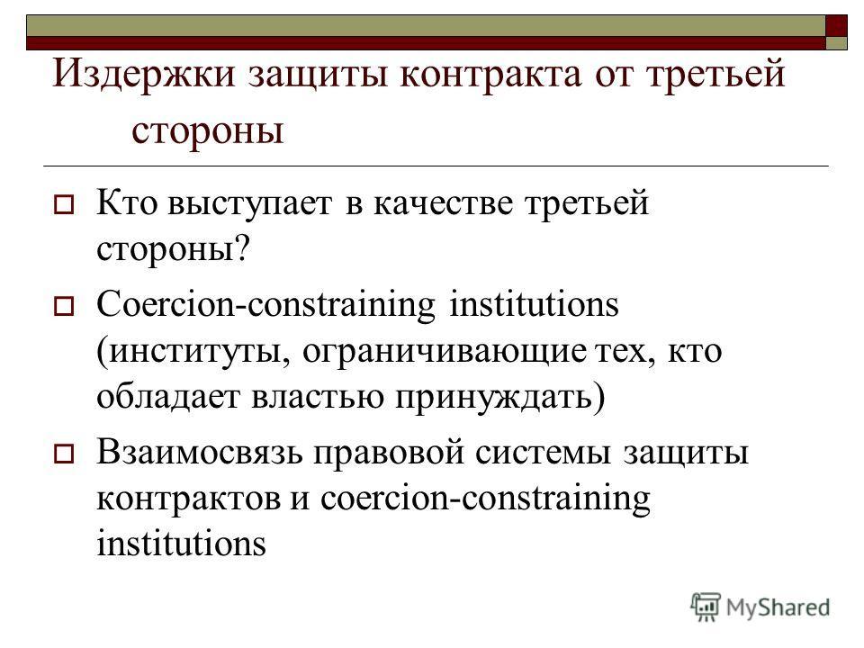Издержки защиты контракта от третьей стороны Кто выступает в качестве третьей стороны? Coercion-constraining institutions (институты, ограничивающие тех, кто обладает властью принуждать) Взаимосвязь правовой системы защиты контрактов и сoercion-const
