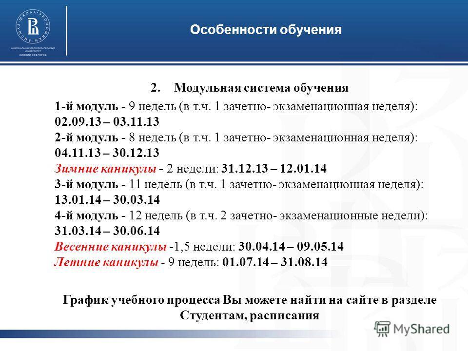 Особенности обучения 2.Модульная система обучения 1-й модуль - 9 недель (в т.ч. 1 зачетно- экзаменационная неделя): 02.09.13 – 03.11.13 2-й модуль - 8 недель (в т.ч. 1 зачетно- экзаменационная неделя): 04.11.13 – 30.12.13 Зимние каникулы - 2 недели: