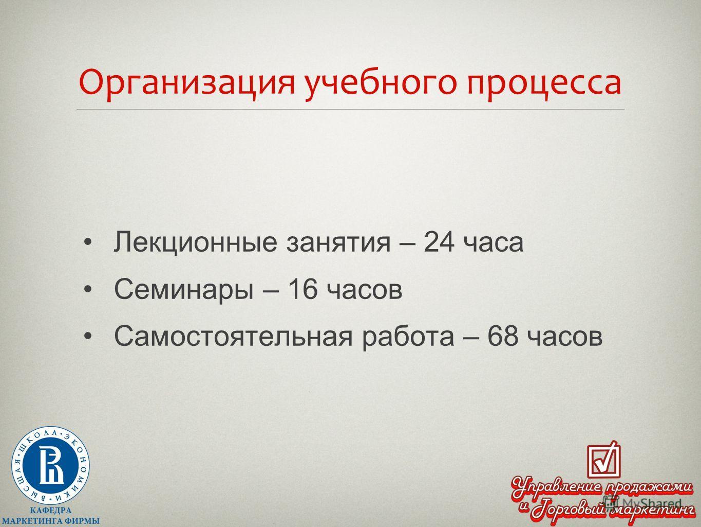 Организация учебного процесса Лекционные занятия – 24 часа Семинары – 16 часов Самостоятельная работа – 68 часов