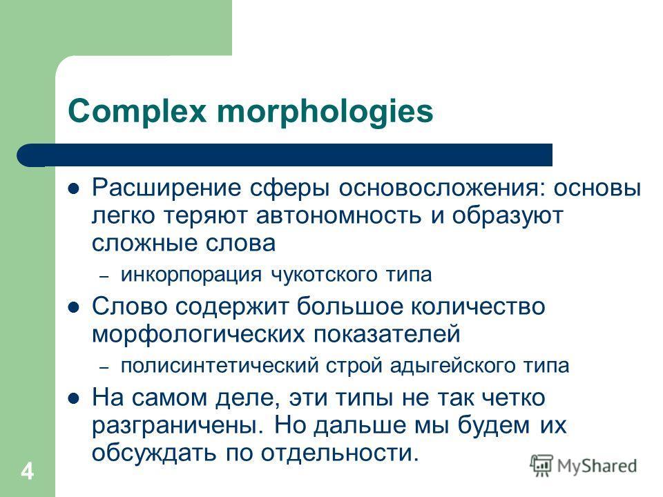 4 Complex morphologies Расширение сферы основосложения: основы легко теряют автономность и образуют сложные слова – инкорпорация чукотского типа Слово содержит большое количество морфологических показателей – полисинтетический строй адыгейского типа