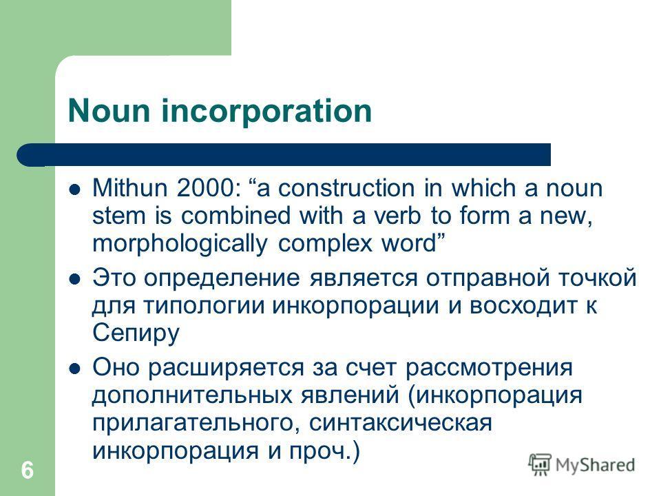 6 Noun incorporation Mithun 2000: a construction in which a noun stem is combined with a verb to form a new, morphologically complex word Это определение является отправной точкой для типологии инкорпорации и восходит к Сепиру Оно расширяется за счет