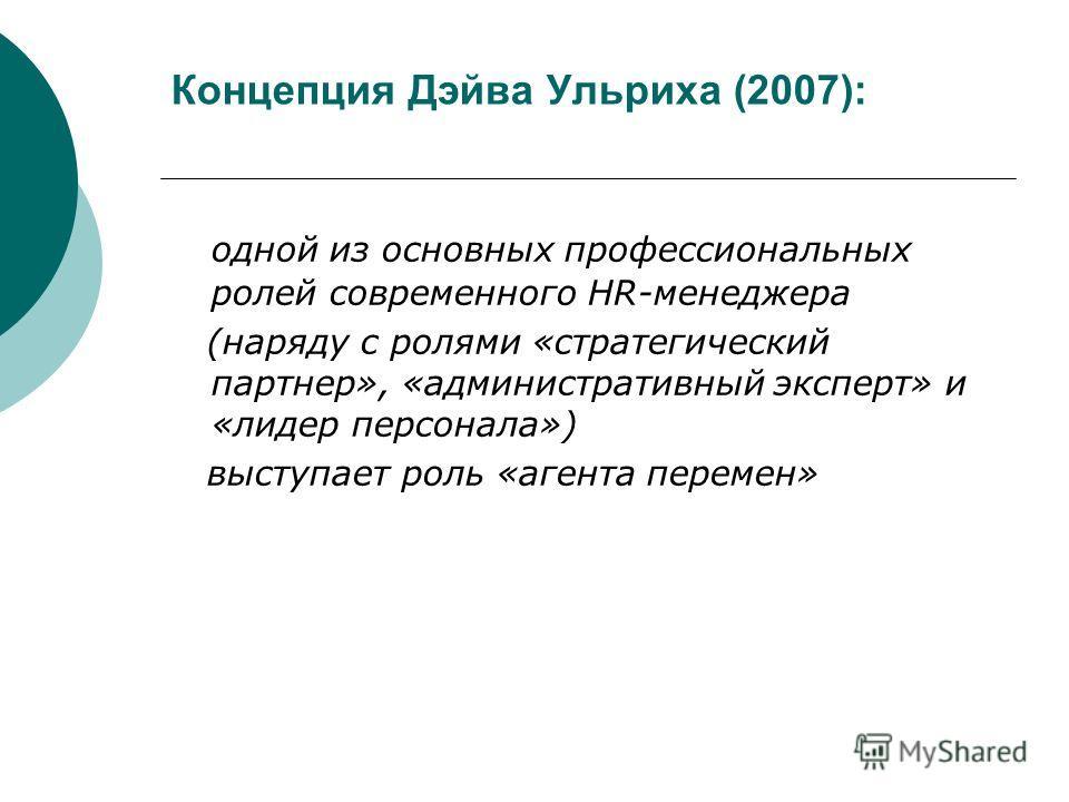 Концепция Дэйва Ульриха (2007): одной из основных профессиональных ролей современного HR-менеджера (наряду с ролями «стратегический партнер», «административный эксперт» и «лидер персонала») выступает роль «агента перемен»