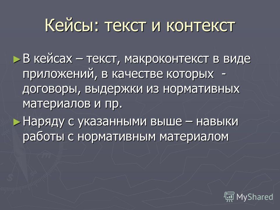 Кейсы: текст и контекст В кейсах – текст, макроконтекст в виде приложений, в качестве которых - договоры, выдержки из нормативных материалов и пр. В кейсах – текст, макроконтекст в виде приложений, в качестве которых - договоры, выдержки из нормативн