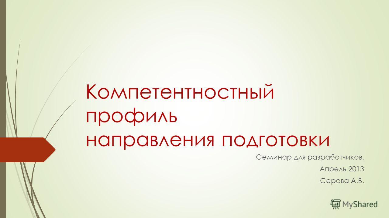 Компетентностный профиль направления подготовки Семинар для разработчиков, Апрель 2013 Серова А.В.