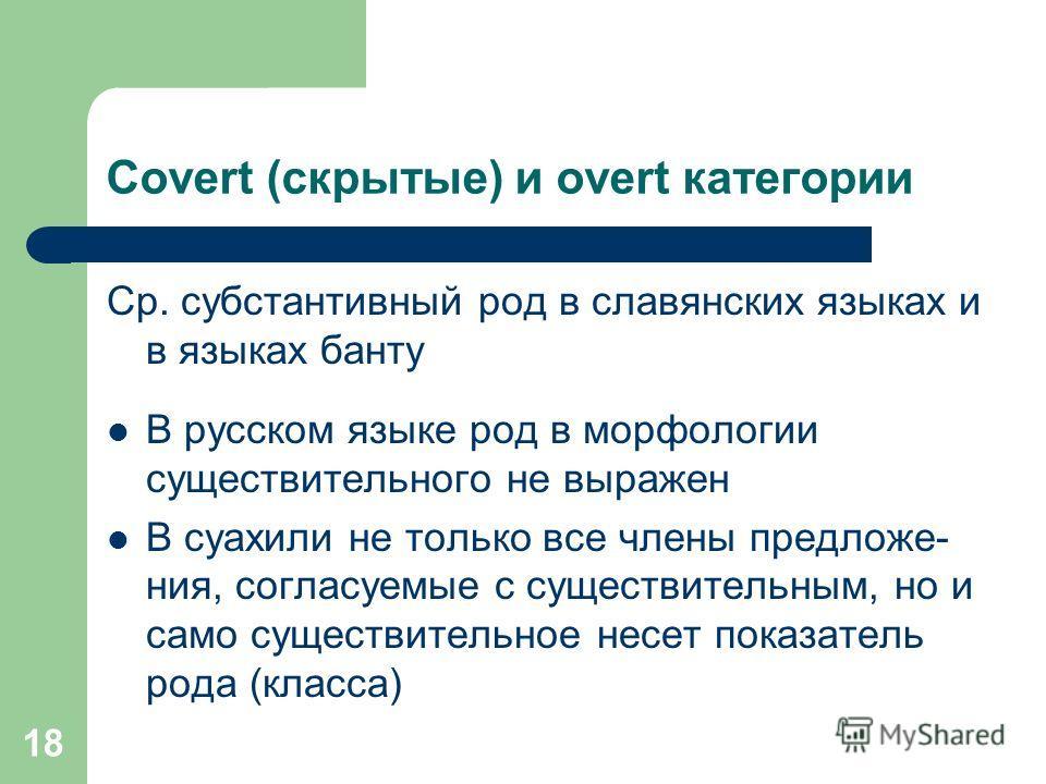 18 Covert (скрытые) и overt категории Ср. субстантивный род в славянских языках и в языках банту В русском языке род в морфологии существительного не выражен В суахили не только все члены предложе- ния, согласуемые с существительным, но и само сущест