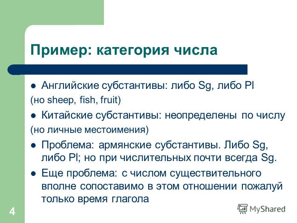4 Пример: категория числа Английские субстантивы: либо Sg, либо Pl (но sheep, fish, fruit) Китайские субстантивы: неопределены по числу (но личные местоимения) Проблема: армянские субстантивы. Либо Sg, либо Pl; но при числительных почти всегда Sg. Ещ