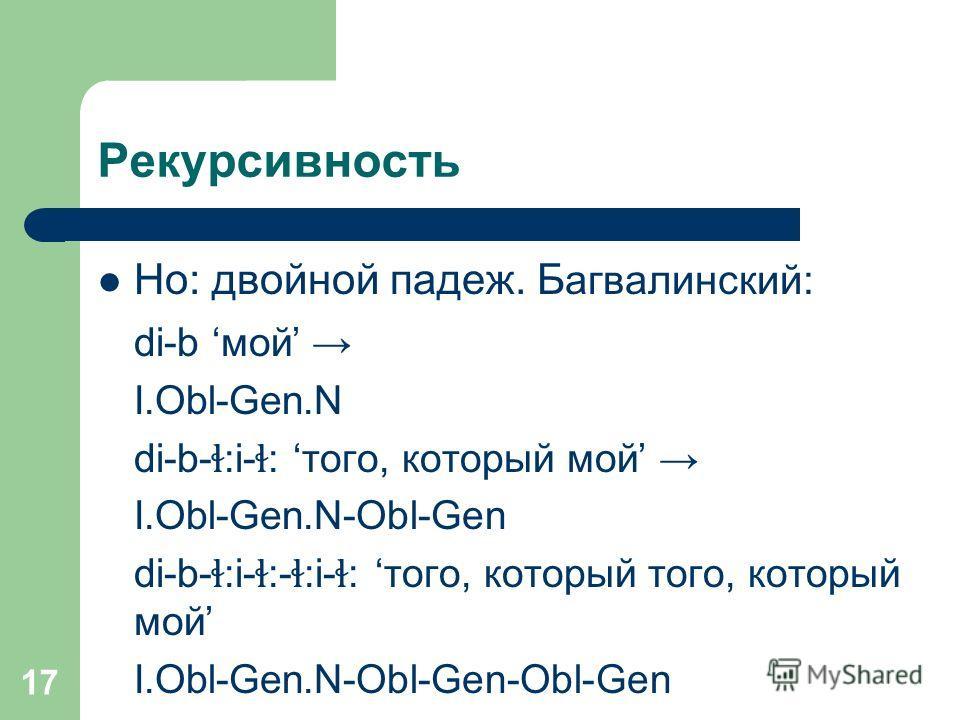 17 Рекурсивность Но: двойной падеж. Б агвалинский: di-b мой I.Obl-Gen.N di-b- ɬ :i- ɬ : того, который мой I.Obl-Gen.N-Obl-Gen di-b- ɬ :i- ɬ :- ɬ :i- ɬ : того, который того, который мой I.Obl-Gen.N-Obl-Gen-Obl-Gen