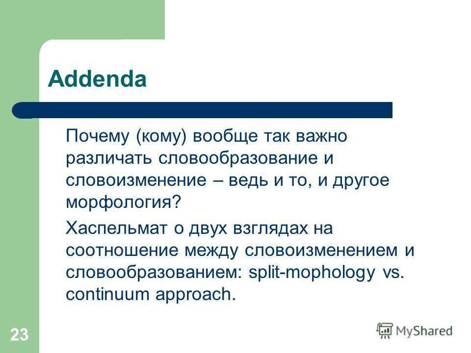 23 Addenda Почему (кому) вообще так важно различать словообразование и словоизменение – ведь и то, и другое морфология? Хаспельмат о двух взглядах на соотношение между словоизменением и словообразованием: split-mophology vs. continuum approach.
