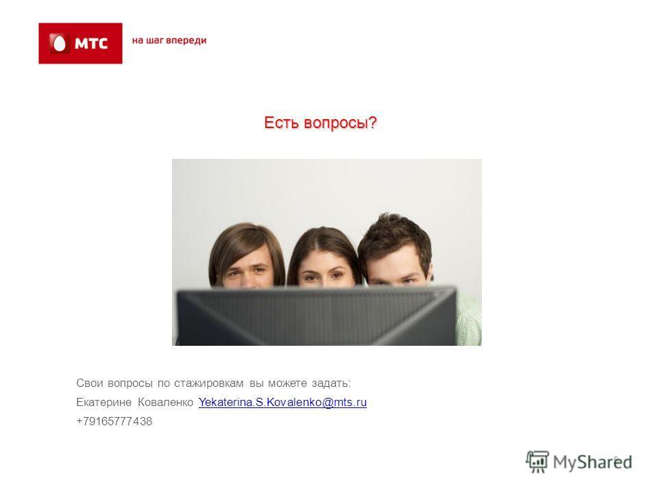 5 Свои вопросы по стажировкам вы можете задать: Екатерине Коваленко Yekaterina.S.Kovalenko@mts.ruYekaterina.S.Kovalenko@mts.ru +79165777438 Есть вопросы?