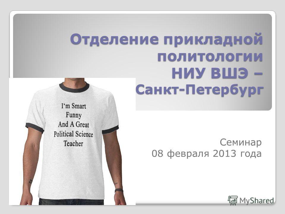 Отделение прикладной политологии НИУ ВШЭ – Санкт-Петербург Семинар 08 февраля 2013 года