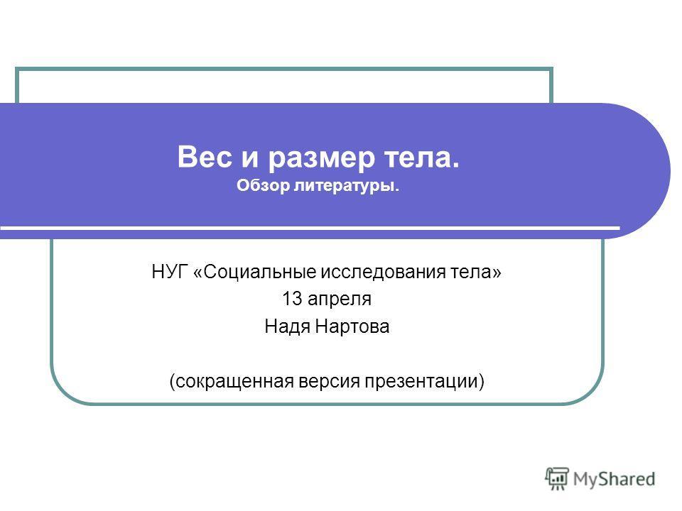 Вес и размер тела. Обзор литературы. НУГ «Социальные исследования тела» 13 апреля Надя Нартова (сокращенная версия презентации)