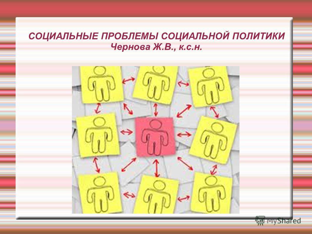 СОЦИАЛЬНЫЕ ПРОБЛЕМЫ СОЦИАЛЬНОЙ ПОЛИТИКИ Чернова Ж.В., к.с.н.