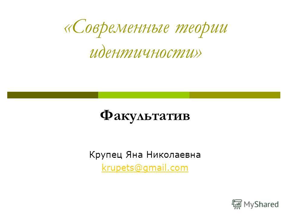 «Современные теории идентичности» Факультатив Крупец Яна Николаевна krupets@gmail.com