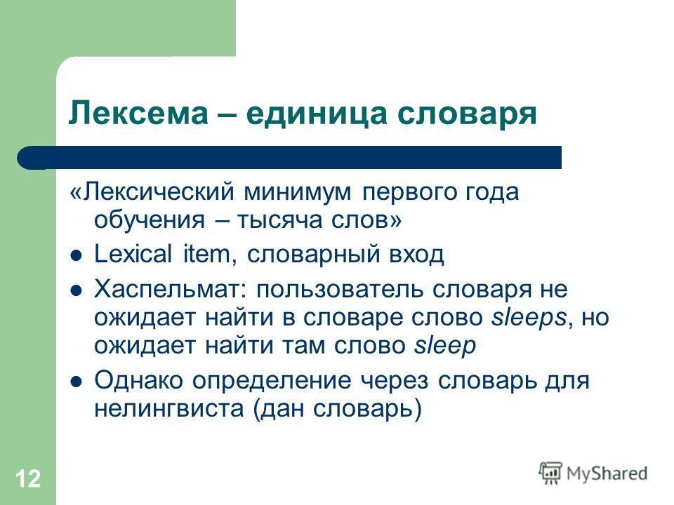 12 Лексема – единица словаря «Лексический минимум первого года обучения – тысяча слов» Lexical item, словарный вход Хаспельмат: пользователь словаря не ожидает найти в словаре слово sleeps, но ожидает найти там слово sleep Однако определение через сл