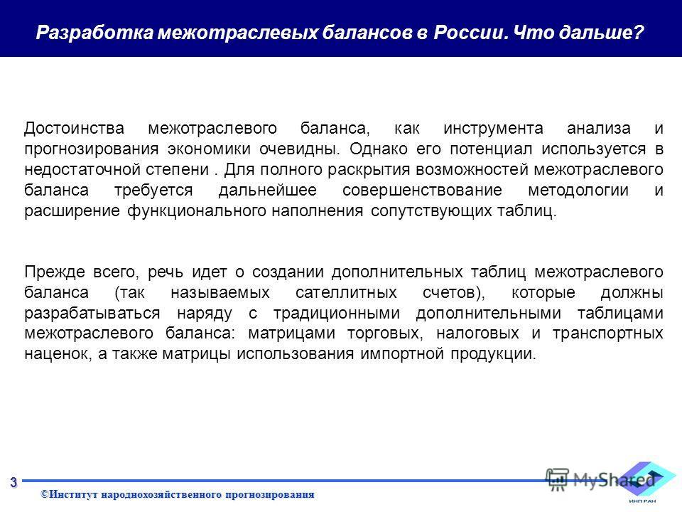 ©Институт народнохозяйственного прогнозирования 3 Разработка межотраслевых балансов в России. Что дальше? Достоинства межотраслевого баланса, как инструмента анализа и прогнозирования экономики очевидны. Однако его потенциал используется в недостаточ