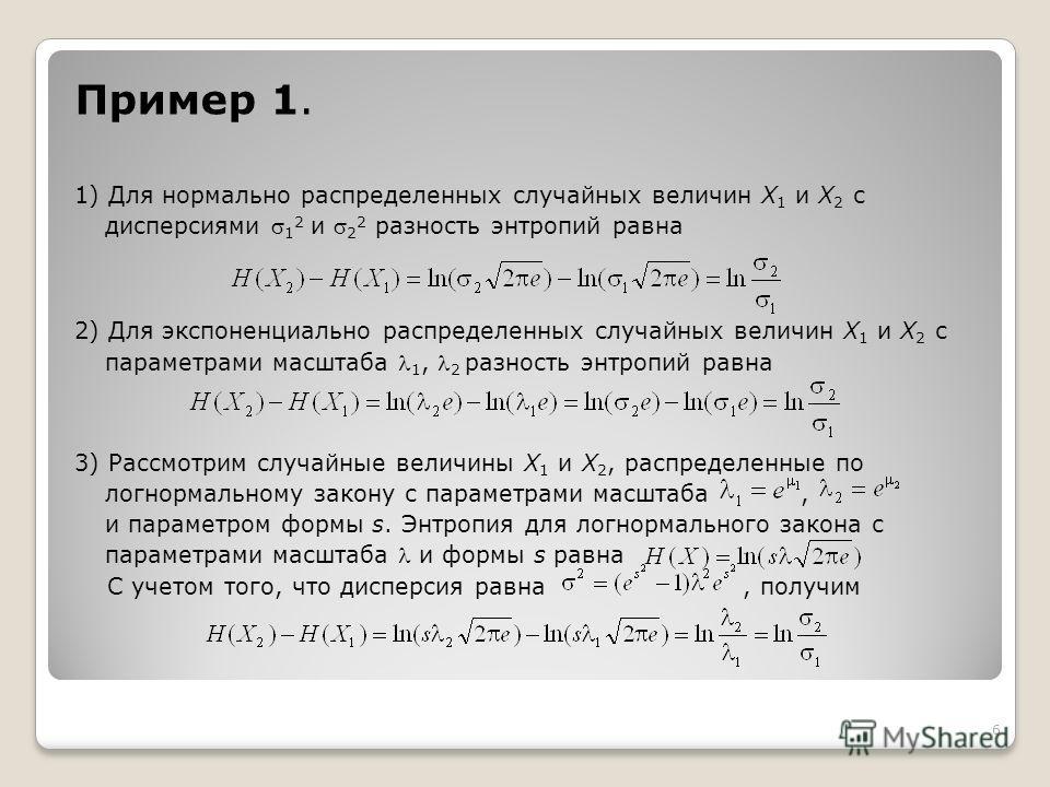 6 Пример 1. 1) Для нормально распределенных случайных величин X 1 и X 2 с дисперсиями 1 2 и 2 2 разность энтропий равна 2) Для экспоненциально распределенных случайных величин X 1 и X 2 с параметрами масштаба 1, 2 разность энтропий равна 3) Рассмотри