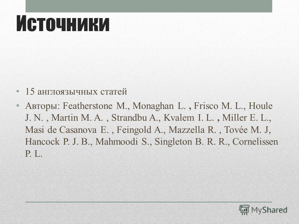 Источники 15 англоязычных статей Авторы: Featherstone М., Monaghan L., Frisco M. L., Houle J. N., Martin M. A., Strandbu A., Kvalem I. L., Miller E. L., Masi de Casanova E., Feingold A., Mazzella R., Tovée M. J, Hancock P. J. B., Mahmoodi S., Singlet