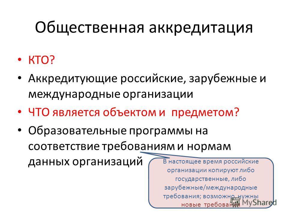 Общественная аккредитация КТО? Аккредитующие российские, зарубежные и международные организации ЧТО является объектом и предметом? Образовательные программы на соответствие требованиям и нормам данных организаций В настоящее время российские организа