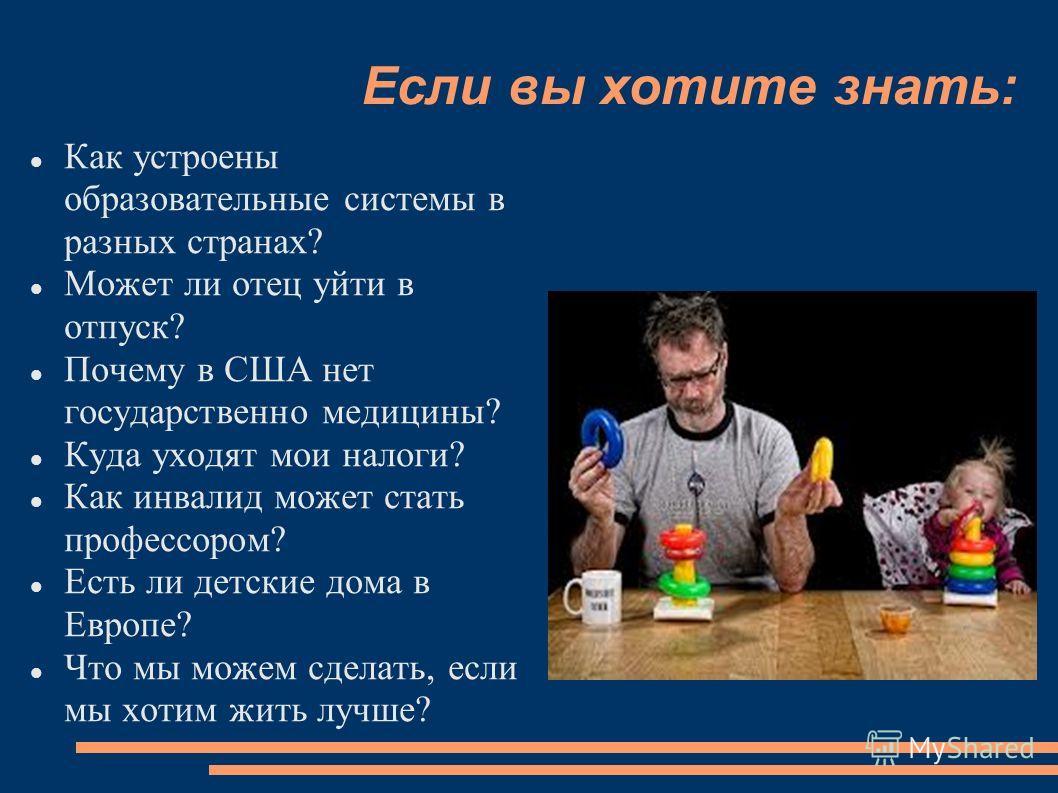Если вы хотите знать: Как устроены образовательные системы в разных странах? Может ли отец уйти в отпуск? Почему в США нет государственно медицины? Куда уходят мои налоги? Как инвалид может стать профессором? Есть ли детские дома в Европе? Что мы мож