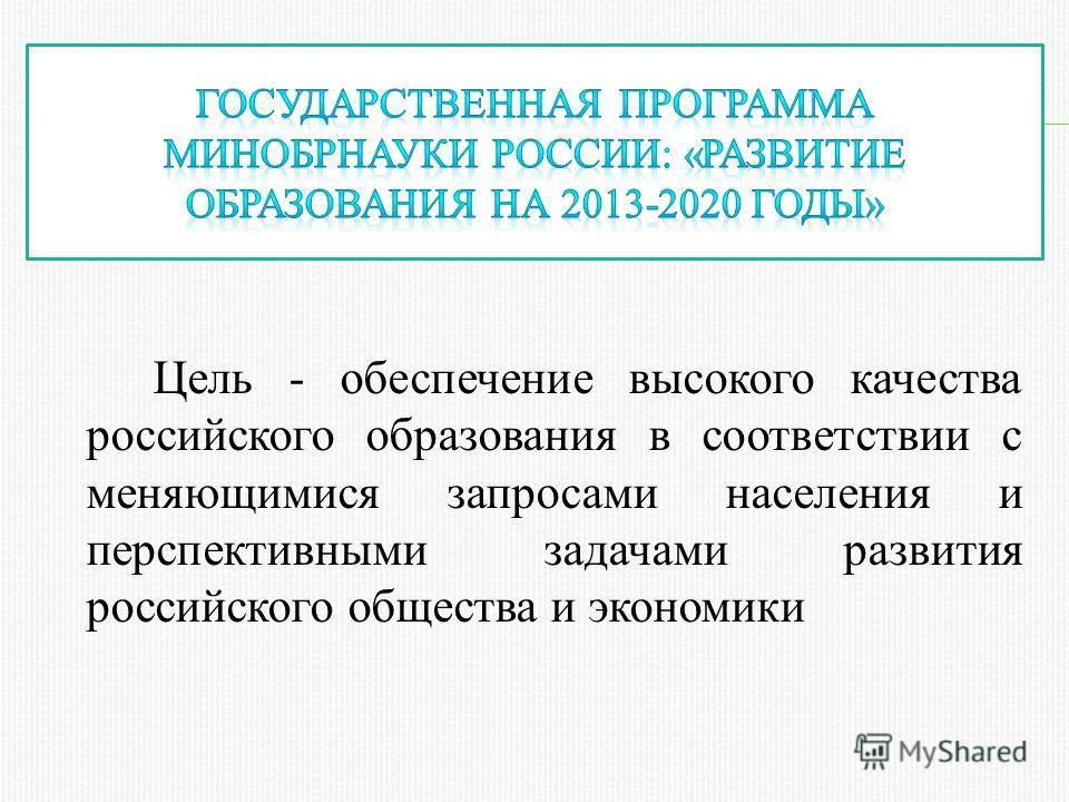 Цель - обеспечение высокого качества российского образования в соответствии с меняющимися запросами населения и перспективными задачами развития российского общества и экономики