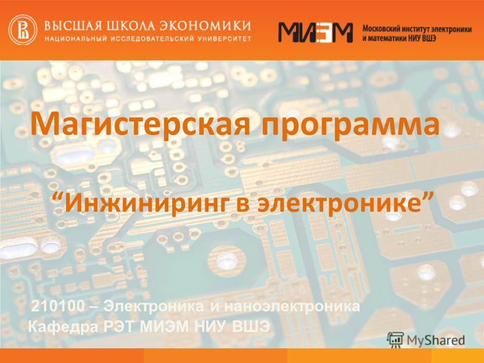 Магистерская программа Инжиниринг в электронике 210100 – Электроника и наноэлектроника Кафедра РЭТ МИЭМ НИУ ВШЭ